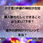 アナ雪2声優の神田沙也加【挿入歌わたしにできること】はうまい下手?海外の評判がヤバい?