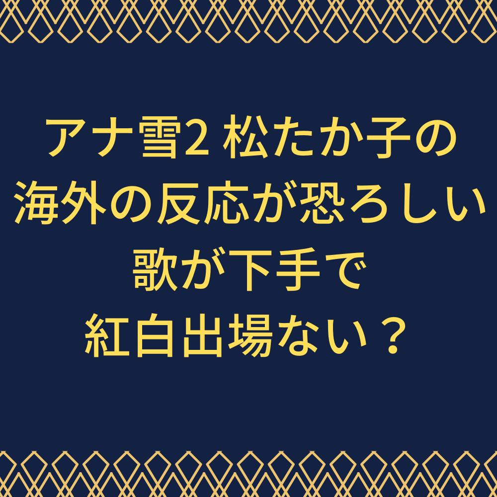 アナ雪2声優松たか子の歌下手と悪評判で紅白出場ない?イントゥの海外の反応付きで紹介