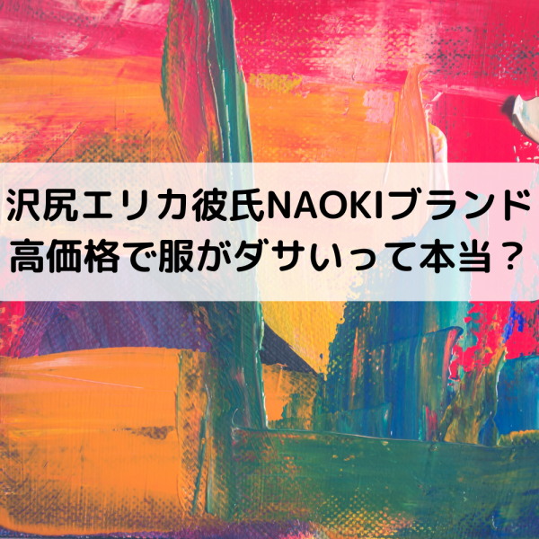 沢尻エリカ彼氏NAOKI-Rブランド会社の場所は?高価格で服がダサい噂は本当?