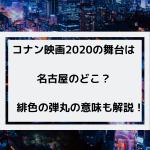 コナン映画2020の舞台となる場所は名古屋のどこ?緋色の弾丸の意味も解説!