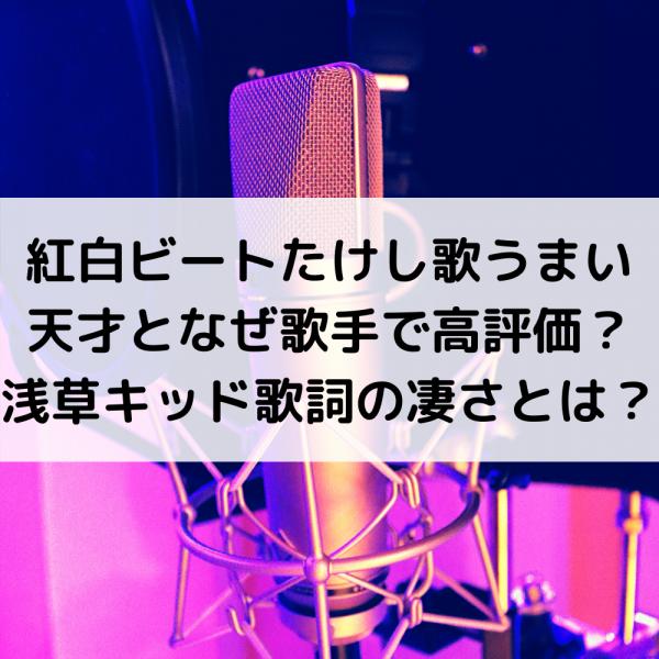 紅白2019ビートたけし歌うまい天才となぜ歌手で高評価?浅草キッド歌詞の凄さとは?