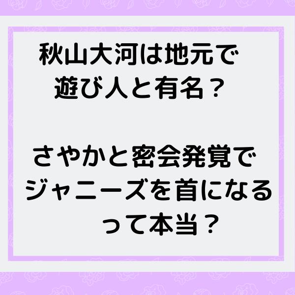 秋山大河は地元で遊び人と有名?さやかと密会でジャニーズを首になるって本当?