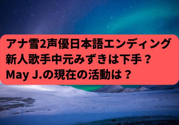 アナ雪2声優日本語エンディング新人歌手の中元みずきはうまい?下手?May J.現在は?