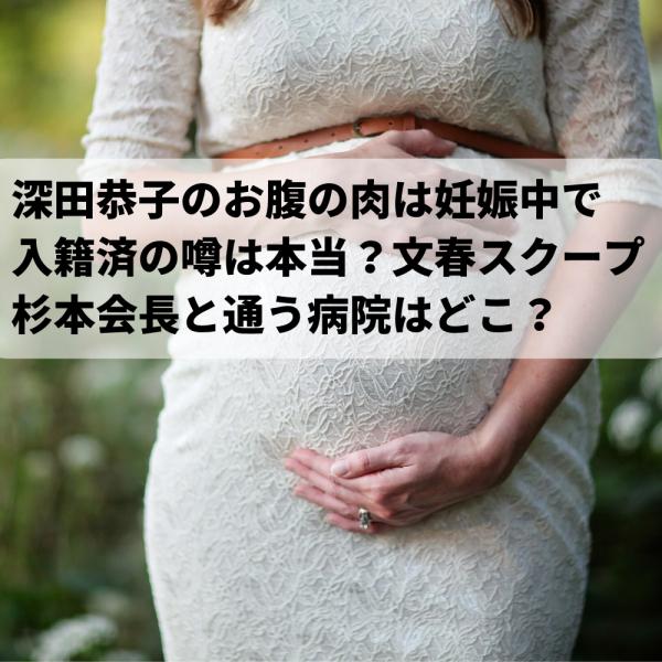 深田恭子お腹の肉は妊娠中で入籍済の噂!文春スクープの不動産会社会長と通う病院はどこ?