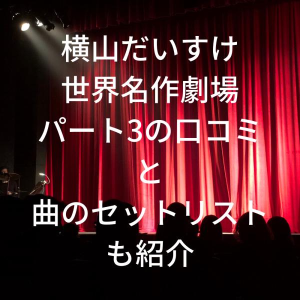 横山だいすけ世界名作劇場ネタバレ2020パート3感想や口コミは?曲のセットリストも紹介