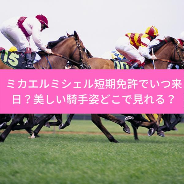ミカエルミシェル川崎短期免許で日本何時に来日?かわいい騎手姿どこで見れる?