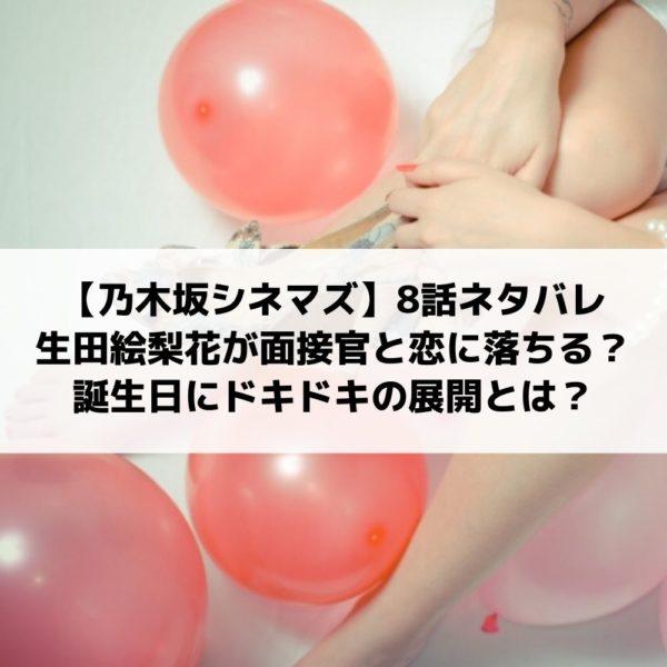 乃木坂シネマズ8話ネタバレ生田絵梨花が面接官と恋に落ちる?誕生日にドキドキの展開とは?