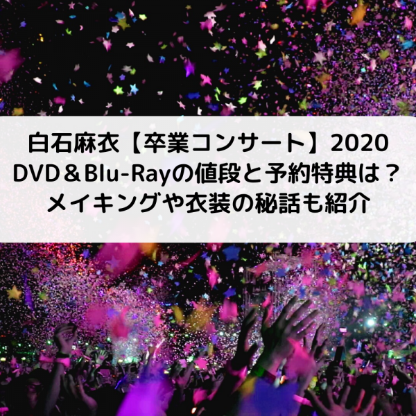白石麻衣卒業コンサート2020DVD&Blu-Rayの値段と予約特典は?メイキングや衣装秘話も!