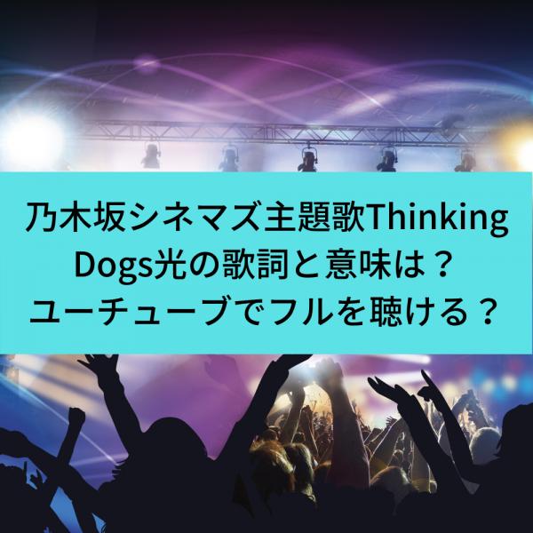 乃木坂シネマズ主題歌Thinking Dogs光の歌詞と意味は?ユーチューブフルで聴ける?