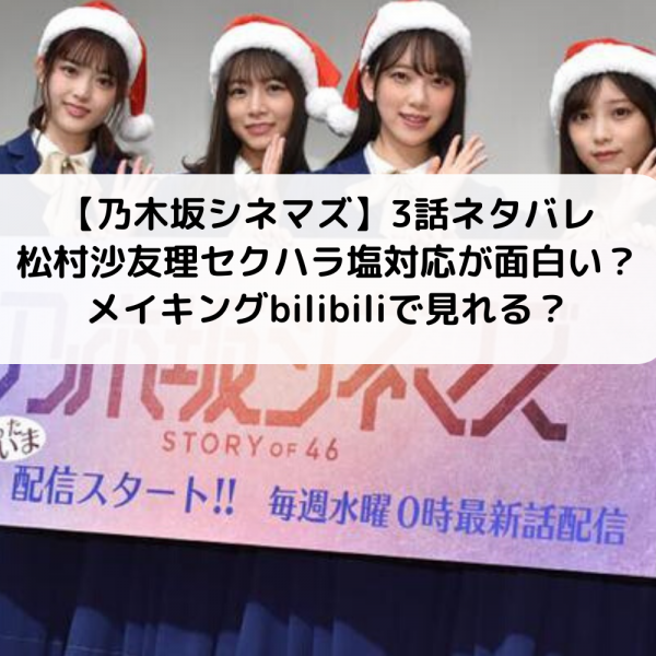 乃木坂シネマズ3話ネタバレ松村沙友理のアルカディアス塩対応が面白い?メイキングbilibiliで見れる?