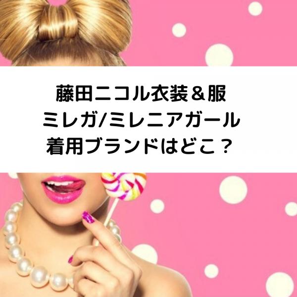 藤田ニコル衣装&服ミレガ/ミレニアガール2020の着用ブランドはどこ?