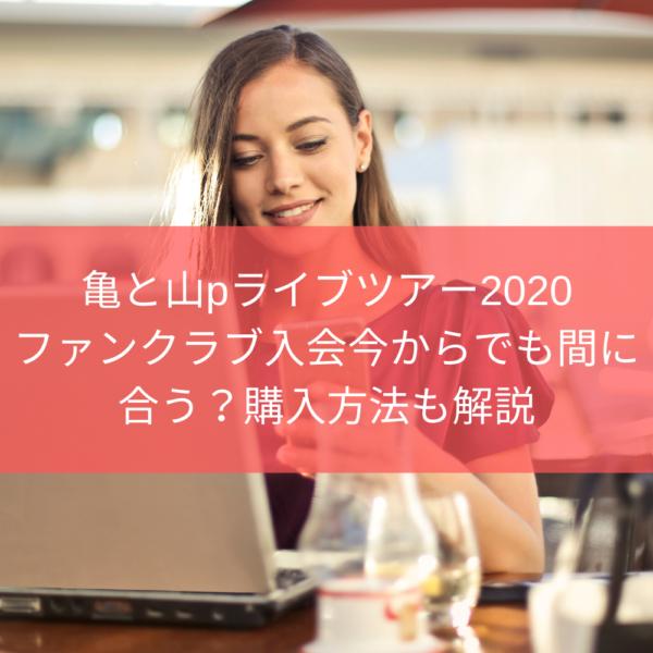 亀と山pライブツアー2020ファンクラブ入会今からでも応募間に合う?購入方法を解説