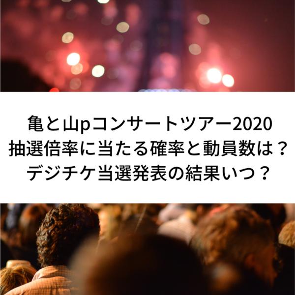 亀と山pコンサートツアー2020抽選倍率に当たる確率と動員数は?デジチケ当選発表の結果いつ?