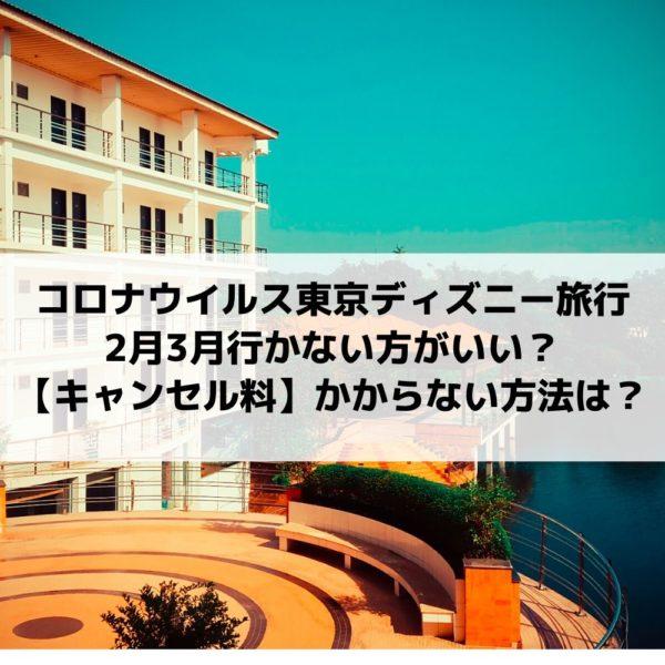 コロナウイルス東京ディズニー旅行キャンセル料|2月3月行かない方がいいとツイッターの声?