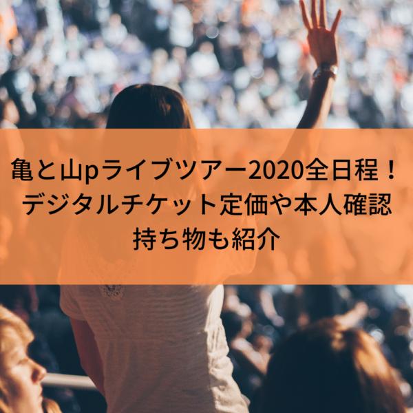 亀と山pコンサートツアー2020全日程と時間!デジタルチケット定価や本人確認持ち物も紹介