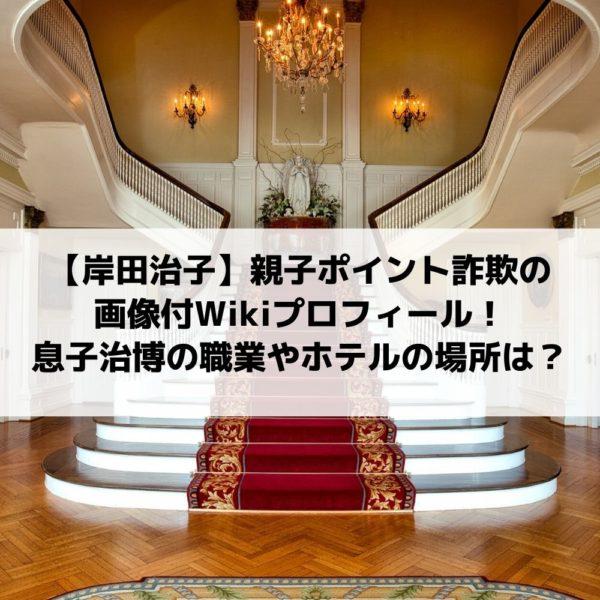 岸田治子親子ポイント詐欺の画像付Wikiプロフィール!息子治博の職業やホテルの場所は?
