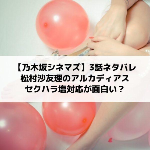 乃木坂シネマズ3話ネタバレ松村沙友理のアルカディアス塩対応が面白い?
