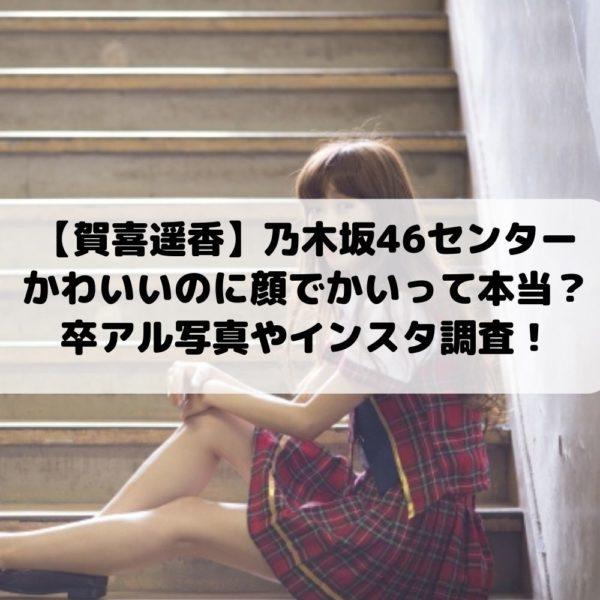 賀喜遥香センターかわいいのに顔でかい?卒アル写真やインスタ調査 乃木坂46