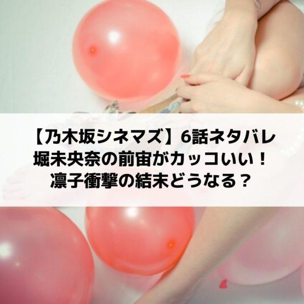 乃木坂シネマズ6話ネタバレ堀未央奈の前宙がカッコいい!凛子衝撃の結末どうなる?