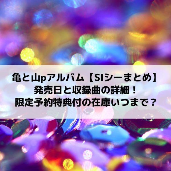 亀と山pアルバムCD|SI発売日と収録曲の詳細は?限定予約特典付の在庫いつまで?